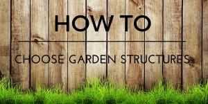 How to Choose Garden Structures
